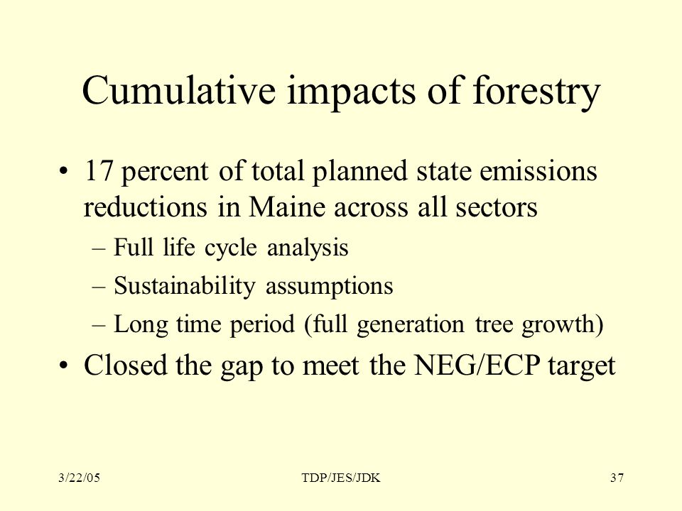 3/22/05TDP/JES/JDK37 Cumulative impacts of forestry 17 percent of total planned state emissions reductions in Maine across all sectors –Full life cycle analysis –Sustainability assumptions –Long time period (full generation tree growth) Closed the gap to meet the NEG/ECP target