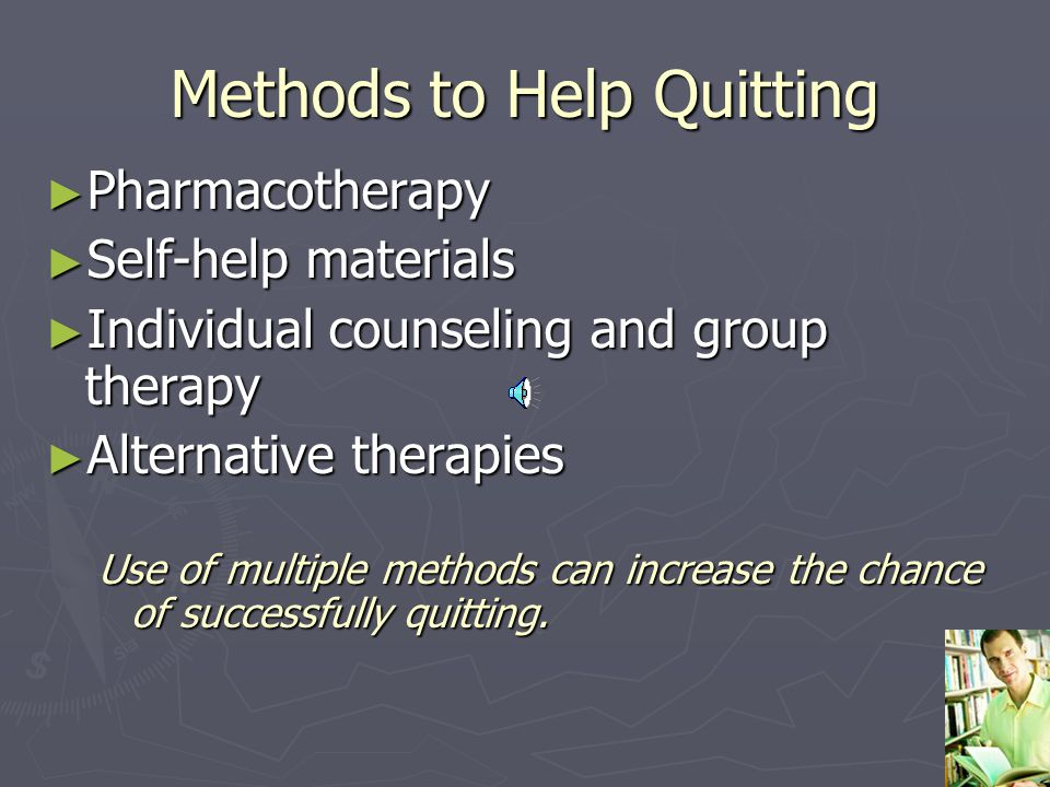 Methods to Help Quitting ► Pharmacotherapy ► Self-help materials ► Individual counseling and group therapy ► Alternative therapies Use of multiple methods can increase the chance of successfully quitting.