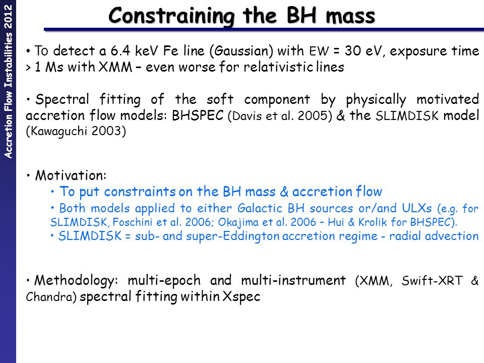 Accretion Flow Instabilities 2012 Constraining the BH mass To detect a 6.4 keV Fe line (Gaussian) with EW = 30 eV, exposure time > 1 Ms with XMM – even worse for relativistic lines Spectral fitting of the soft component by physically motivated accretion flow models: BHSPEC (Davis et al.