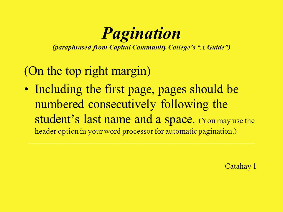 Pagination (paraphrased from Capital Community College's A Guide ) (On the top right margin) Including the first page, pages should be numbered consecutively following the student's last name and a space.