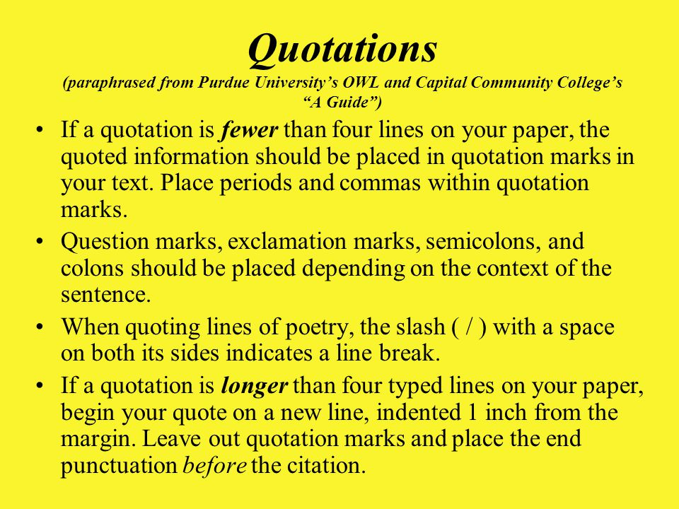 Quotations (paraphrased from Purdue University's OWL and Capital Community College's A Guide ) If a quotation is fewer than four lines on your paper, the quoted information should be placed in quotation marks in your text.
