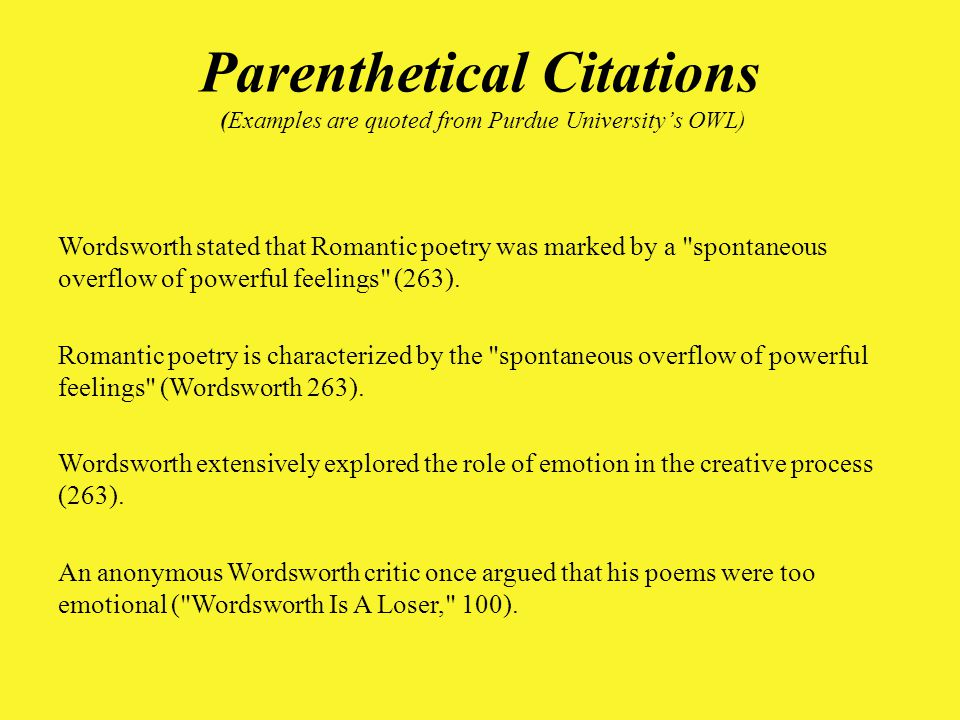 Parenthetical Citations (Examples are quoted from Purdue University's OWL) Wordsworth stated that Romantic poetry was marked by a spontaneous overflow of powerful feelings (263).