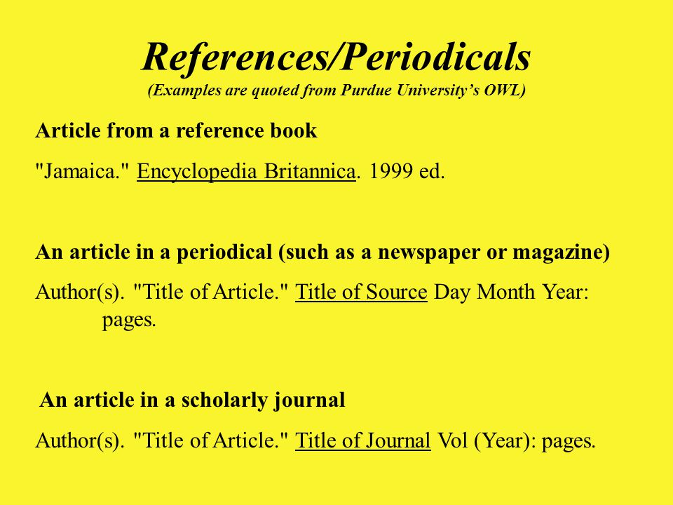 References/Periodicals (Examples are quoted from Purdue University's OWL) Article from a reference book Jamaica. Encyclopedia Britannica.