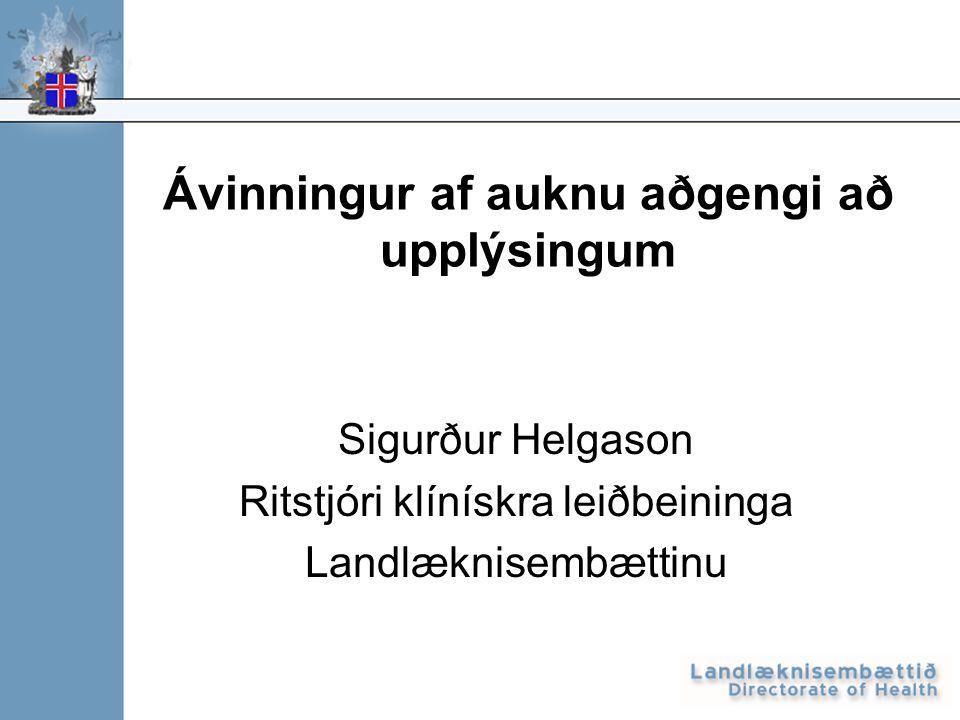 Ávinningur af auknu aðgengi að upplýsingum Sigurður Helgason Ritstjóri klínískra leiðbeininga Landlæknisembættinu