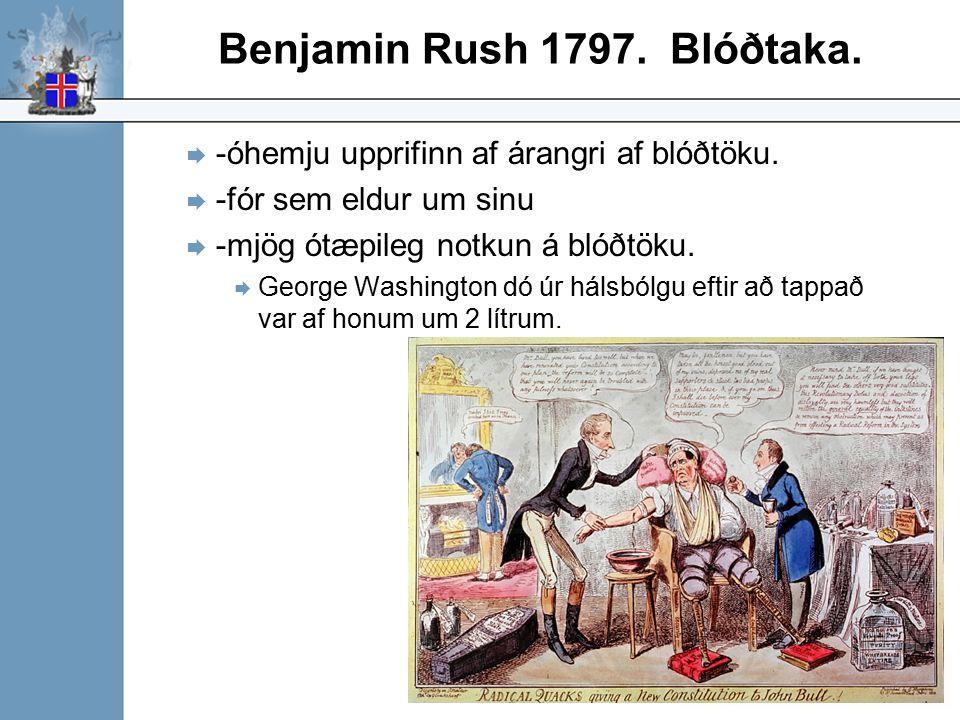 Benjamin Rush 1797. Blóðtaka.  -óhemju upprifinn af árangri af blóðtöku.  -fór sem eldur um sinu  -mjög ótæpileg notkun á blóðtöku.  George Washin