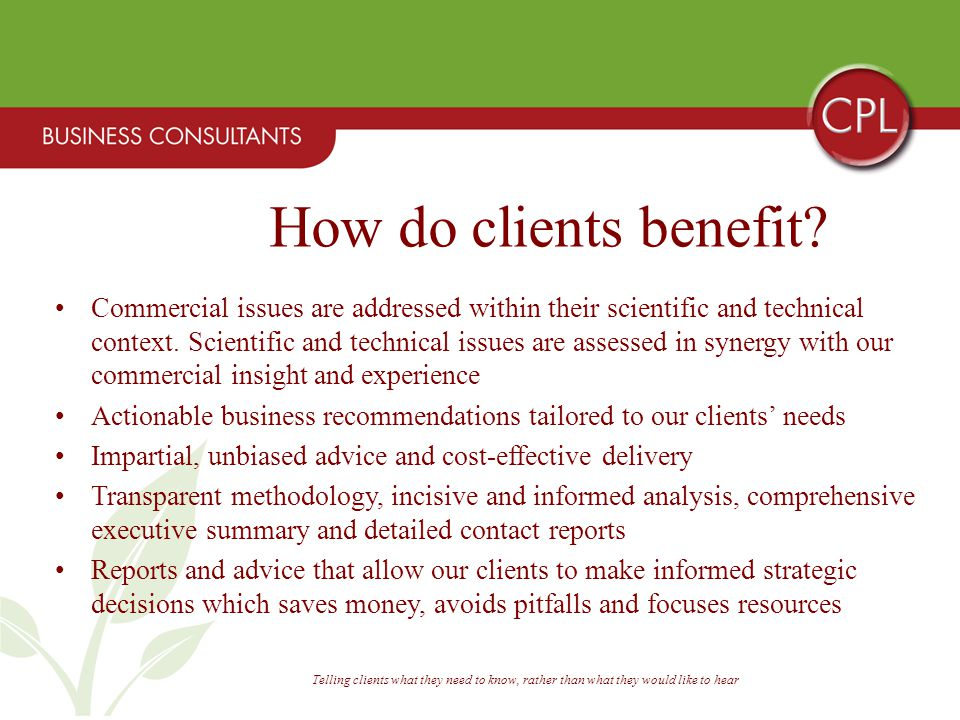 Telling clients what they need to know, rather than what they would like to hear Commercial issues are addressed within their scientific and technical context.