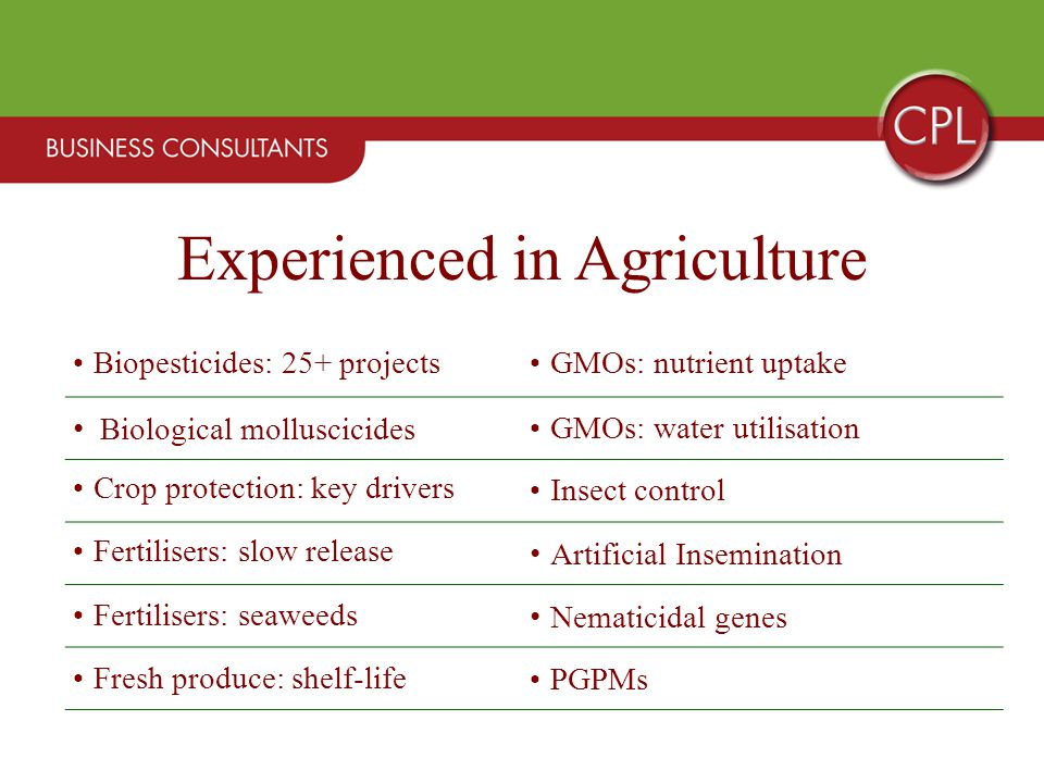 Biopesticides: 25+ projectsGMOs: nutrient uptake Biological molluscicides GMOs: water utilisation Crop protection: key drivers Insect control Fertilisers: slow release Artificial Insemination Fertilisers: seaweeds Nematicidal genes Fresh produce: shelf-life PGPMs Experienced in Agriculture