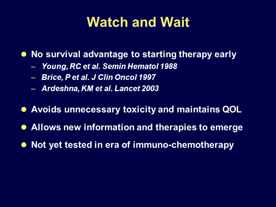 Watch and Wait No survival advantage to starting therapy early –Young, RC et al.