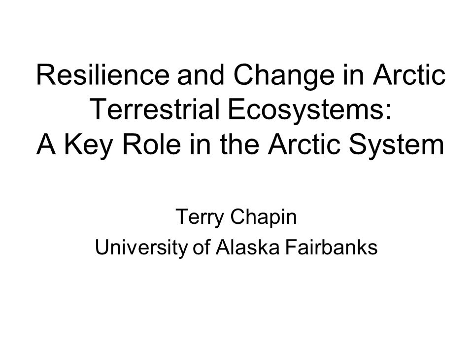 Resilience and Change in Arctic Terrestrial Ecosystems: A Key Role in the Arctic System Terry Chapin University of Alaska Fairbanks