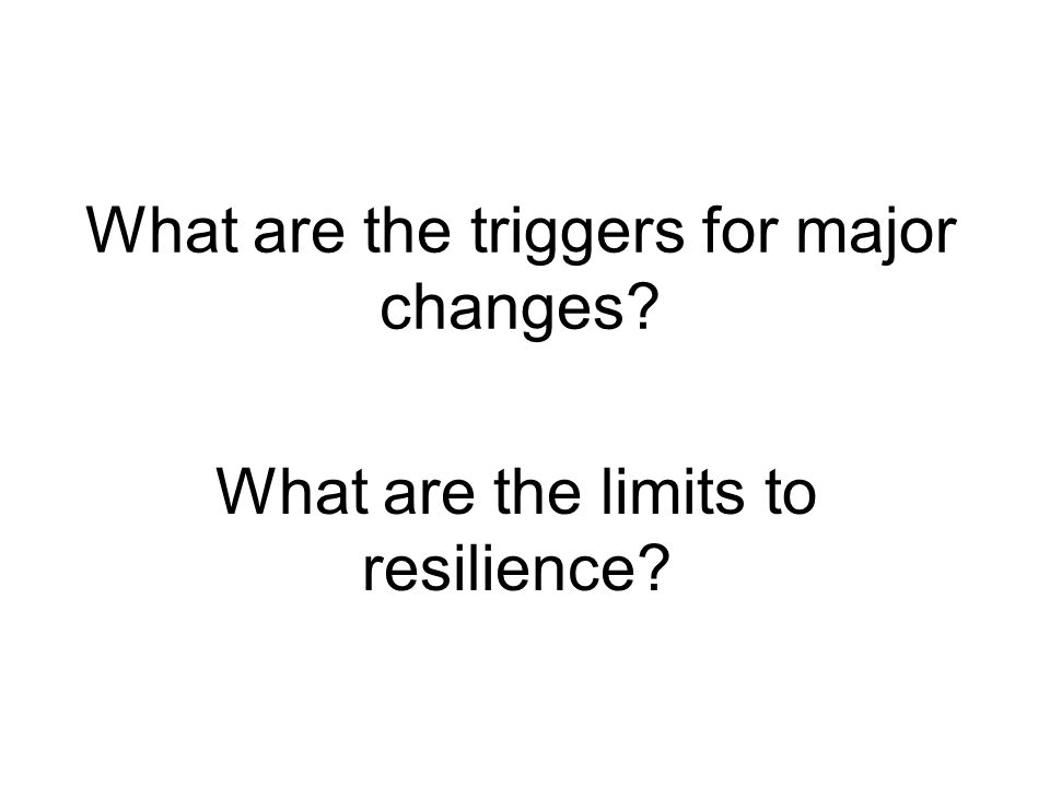 What are the triggers for major changes? What are the limits to resilience?