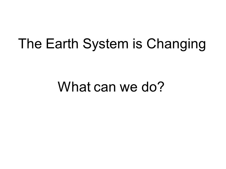 The Earth System is Changing What can we do?