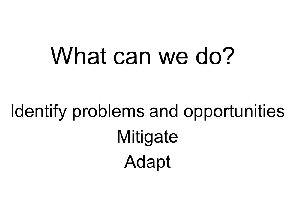 Identify problems and opportunities Mitigate Adapt