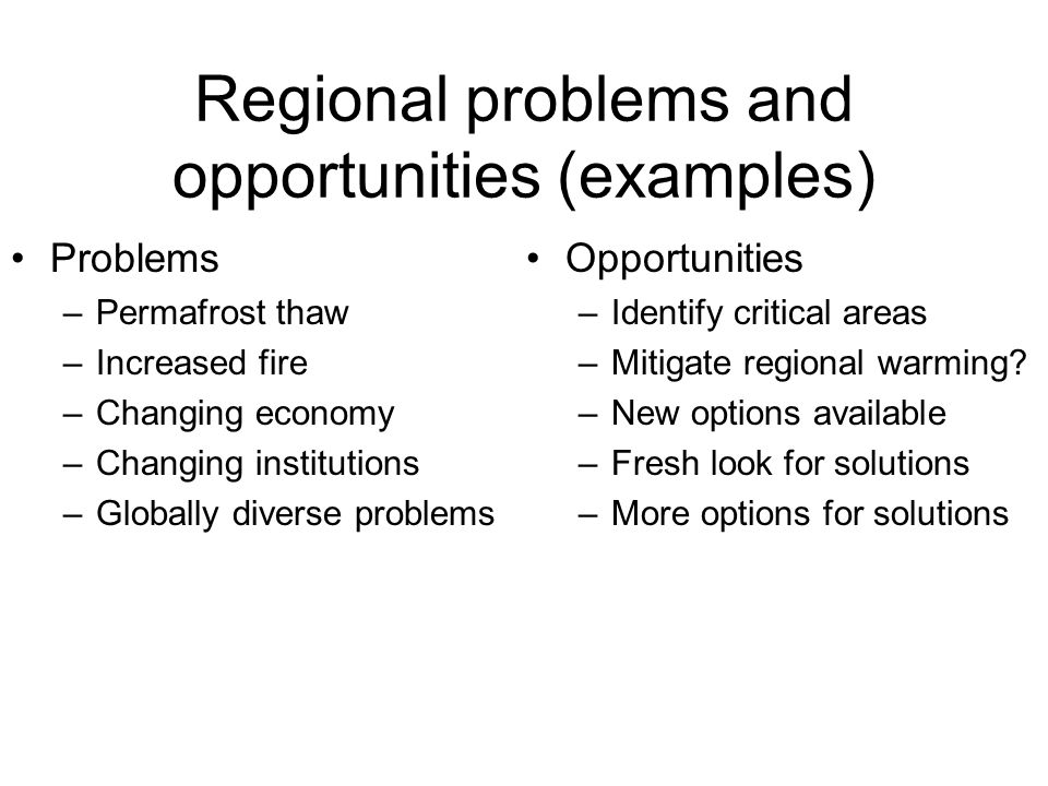 Regional problems and opportunities (examples) Problems –Permafrost thaw –Increased fire –Changing economy –Changing institutions –Globally diverse problems Opportunities –Identify critical areas –Mitigate regional warming.