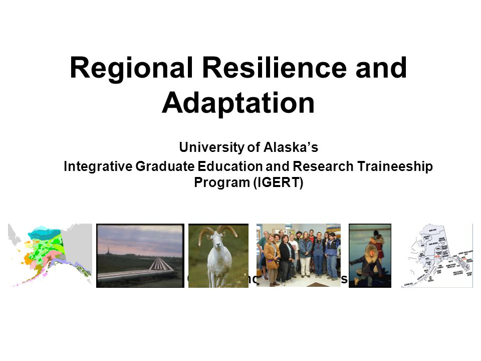 University of Alaska's Integrative Graduate Education and Research Traineeship Program (IGERT) Terry Chapin and Gary Kofinas Regional Resilience and Adaptation
