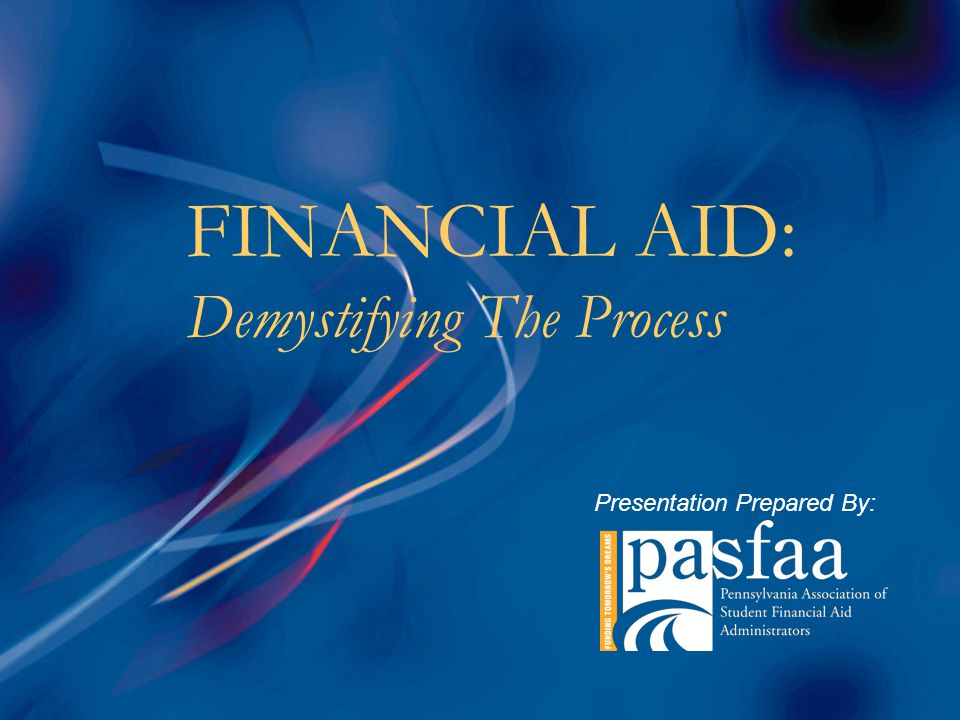 FINANCIAL AID: Demystifying The Process Presentation Prepared By:
