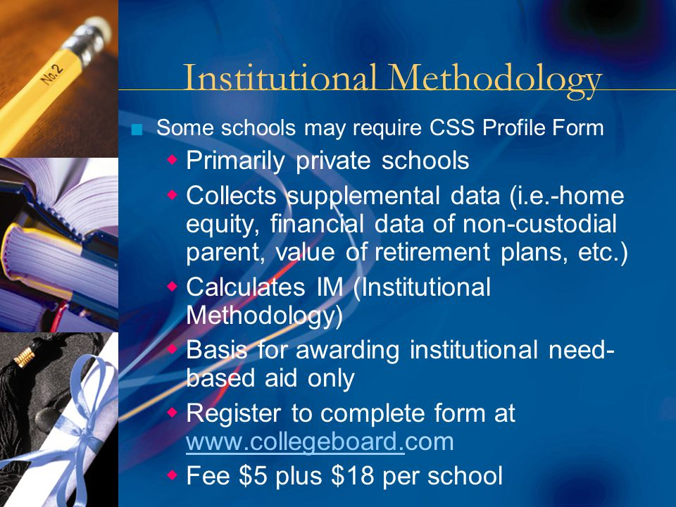 Institutional Methodology n Some schools may require CSS Profile Form  Primarily private schools  Collects supplemental data (i.e.-home equity, financial data of non-custodial parent, value of retirement plans, etc.)  Calculates IM (Institutional Methodology)  Basis for awarding institutional need- based aid only  Register to complete form at www.collegeboard.com www.collegeboard.