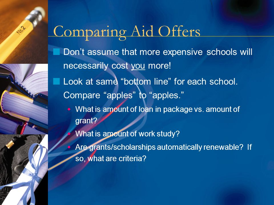Comparing Aid Offers nDon't assume that more expensive schools will necessarily cost you more.