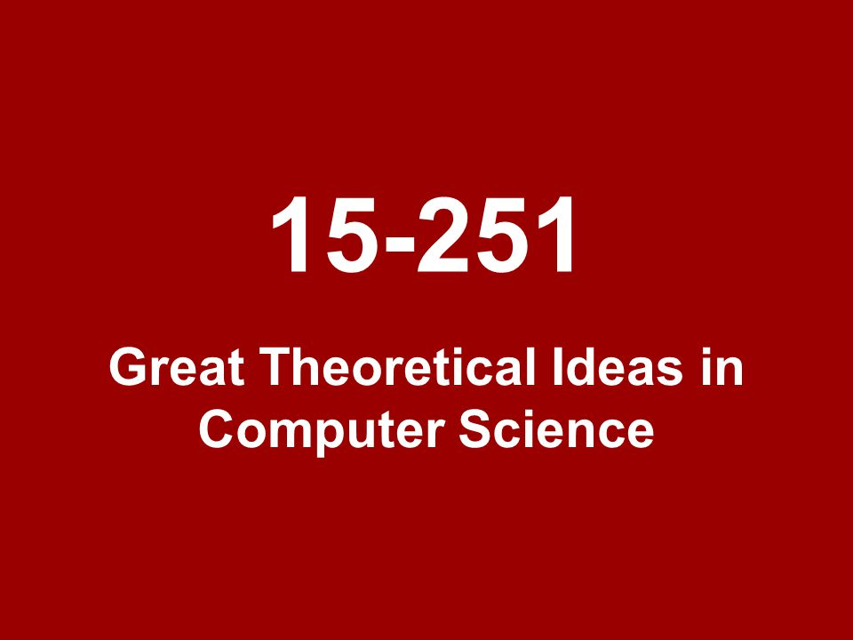 Great Theoretical Ideas in Computer Science 15-251