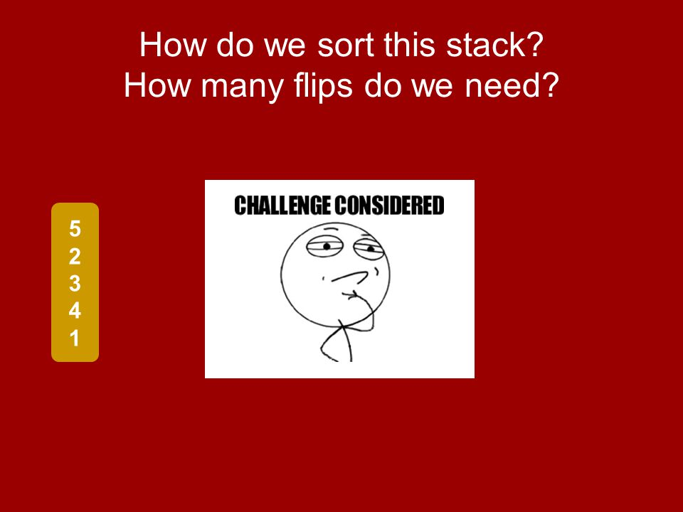 How do we sort this stack How many flips do we need 5234152341