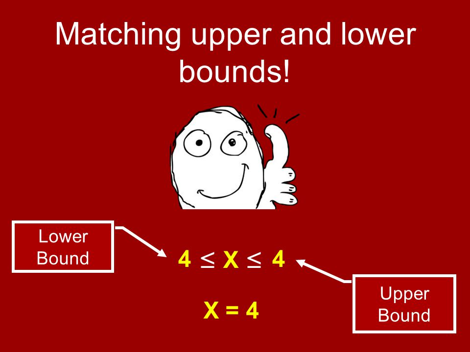 Matching upper and lower bounds! ≤ X ≤ Upper Bound Lower Bound 44 X = 4