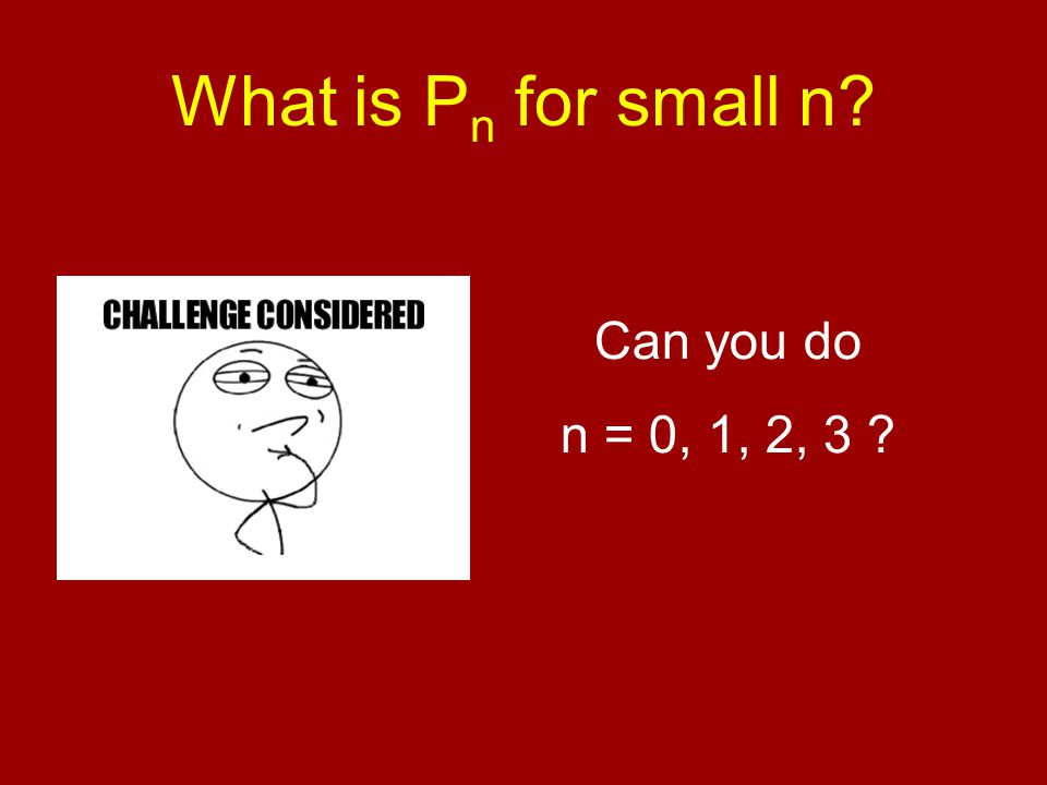 What is P n for small n Can you do n = 0, 1, 2, 3