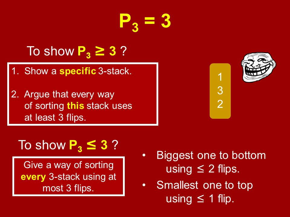 P 3 = 3 Biggest one to bottom using ≤ 2 flips. Smallest one to top using ≤ 1 flip.