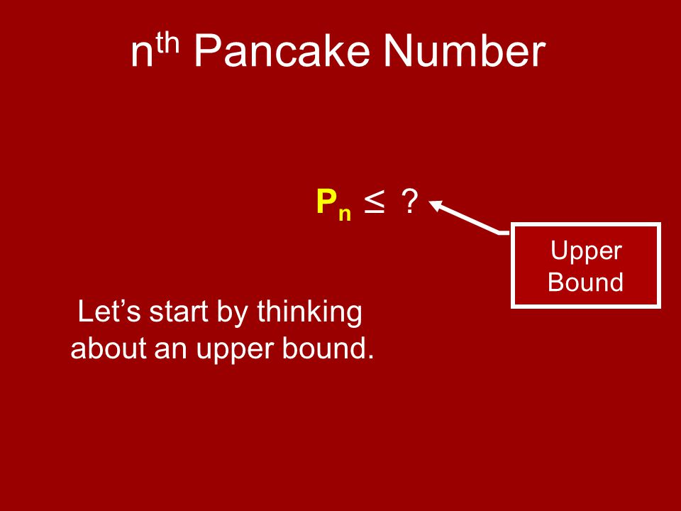 ≤ P n ≤ n th Pancake Number Upper Bound Let's start by thinking about an upper bound.