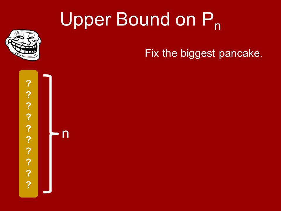 n Upper Bound on P n Fix the biggest pancake.