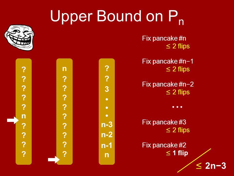 . Upper Bound on P n Fix pancake #n ≤ 2 flips n .