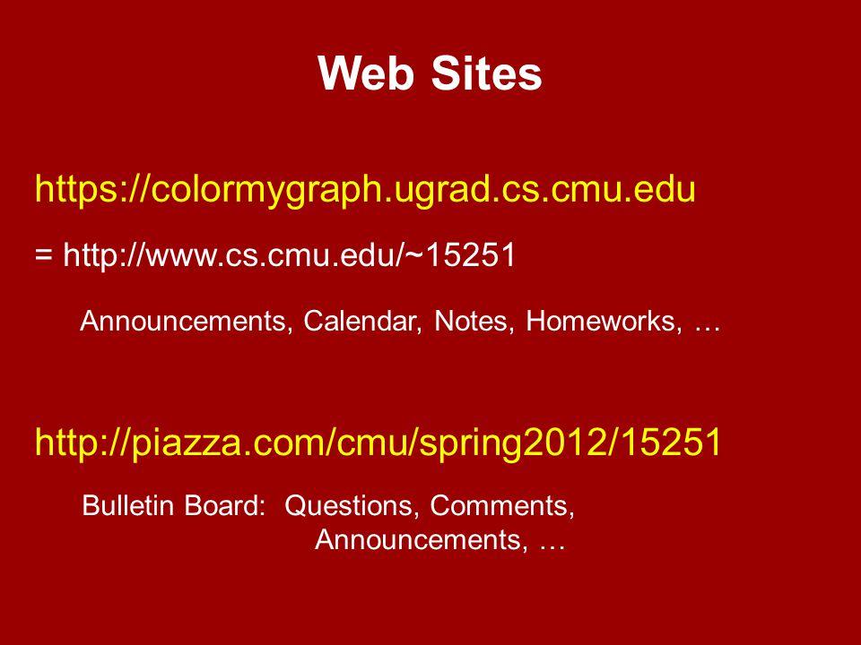 Web Sites https://colormygraph.ugrad.cs.cmu.edu = http://www.cs.cmu.edu/~15251 Announcements, Calendar, Notes, Homeworks, … http://piazza.com/cmu/spring2012/15251 Bulletin Board: Questions, Comments, Announcements, …