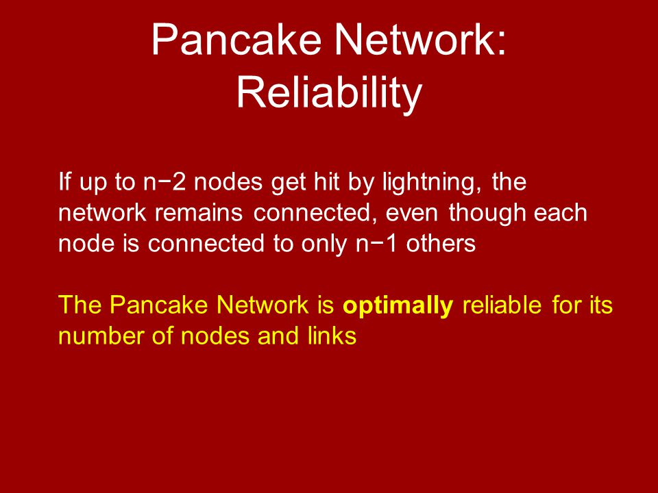 If up to n−2 nodes get hit by lightning, the network remains connected, even though each node is connected to only n−1 others The Pancake Network is optimally reliable for its number of nodes and links Pancake Network: Reliability
