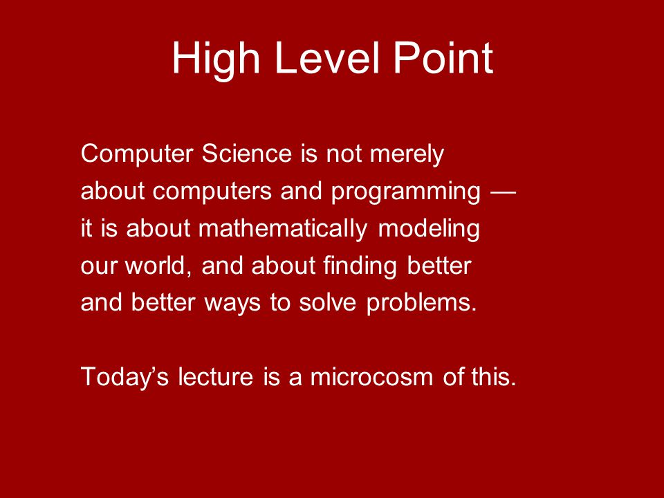 High Level Point Computer Science is not merely about computers and programming — it is about mathematically modeling our world, and about finding better and better ways to solve problems.