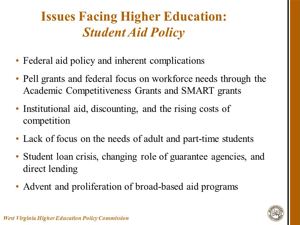 Federal aid policy and inherent complications Pell grants and federal focus on workforce needs through the Academic Competitiveness Grants and SMART grants Institutional aid, discounting, and the rising costs of competition Lack of focus on the needs of adult and part-time students Student loan crisis, changing role of guarantee agencies, and direct lending Advent and proliferation of broad-based aid programs Issues Facing Higher Education: Student Aid Policy West Virginia Higher Education Policy Commission