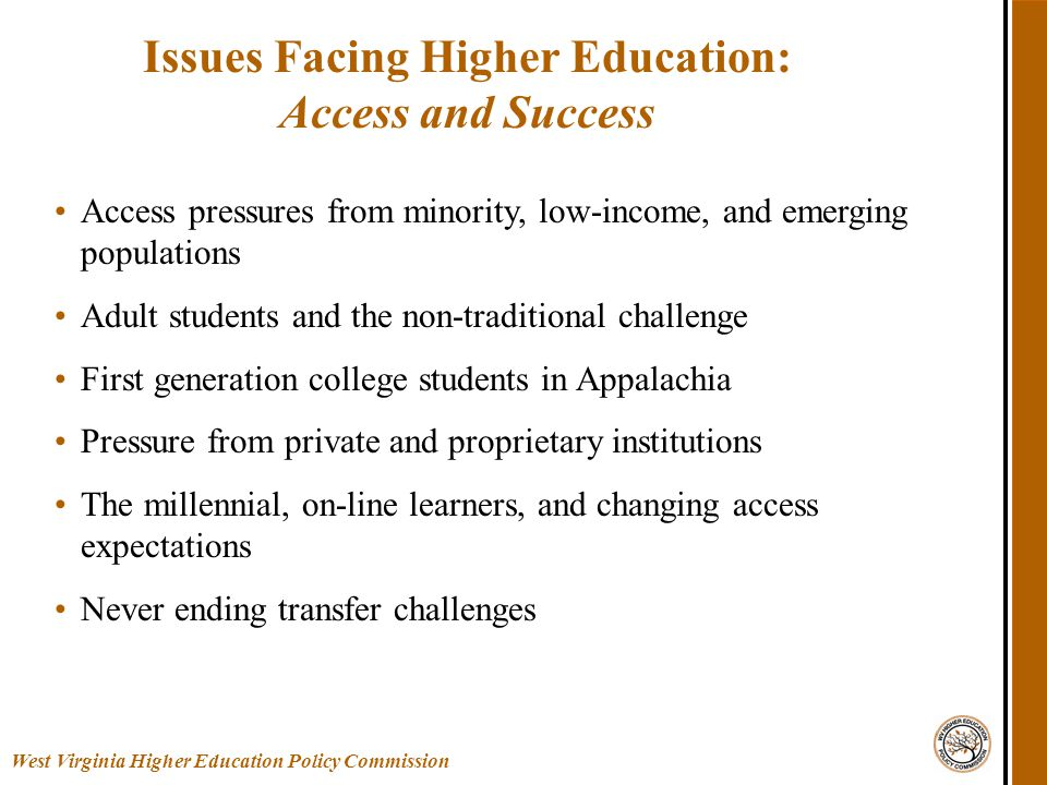 Issues Facing Higher Education: Access and Success West Virginia Higher Education Policy Commission Access pressures from minority, low-income, and emerging populations Adult students and the non-traditional challenge First generation college students in Appalachia Pressure from private and proprietary institutions The millennial, on-line learners, and changing access expectations Never ending transfer challenges