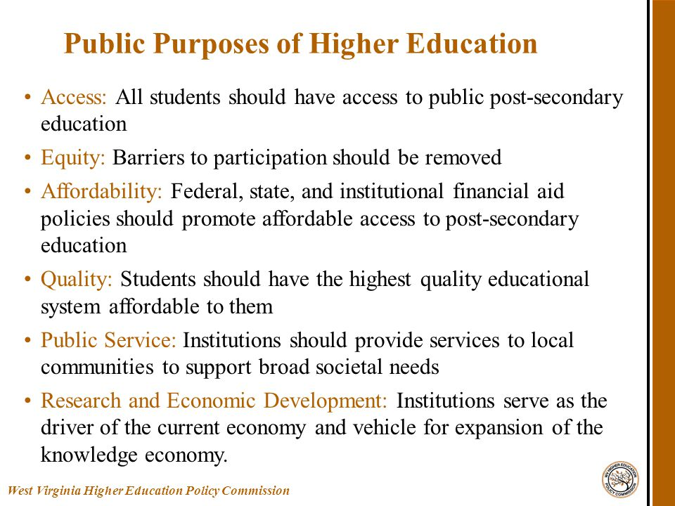 Access: All students should have access to public post-secondary education Equity: Barriers to participation should be removed Affordability: Federal, state, and institutional financial aid policies should promote affordable access to post-secondary education Quality: Students should have the highest quality educational system affordable to them Public Service: Institutions should provide services to local communities to support broad societal needs Research and Economic Development: Institutions serve as the driver of the current economy and vehicle for expansion of the knowledge economy.