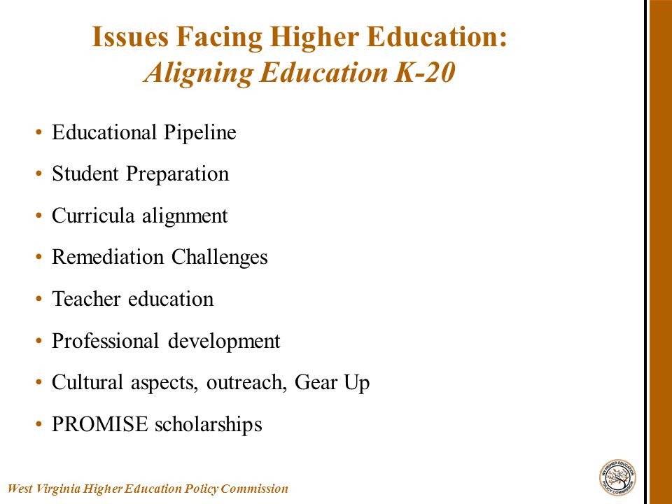 Educational Pipeline Student Preparation Curricula alignment Remediation Challenges Teacher education Professional development Cultural aspects, outreach, Gear Up PROMISE scholarships Issues Facing Higher Education: Aligning Education K-20 West Virginia Higher Education Policy Commission