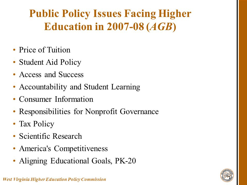 Price of Tuition Student Aid Policy Access and Success Accountability and Student Learning Consumer Information Responsibilities for Nonprofit Governance Tax Policy Scientific Research America s Competitiveness Aligning Educational Goals, PK-20 Public Policy Issues Facing Higher Education in 2007-08 (AGB) West Virginia Higher Education Policy Commission