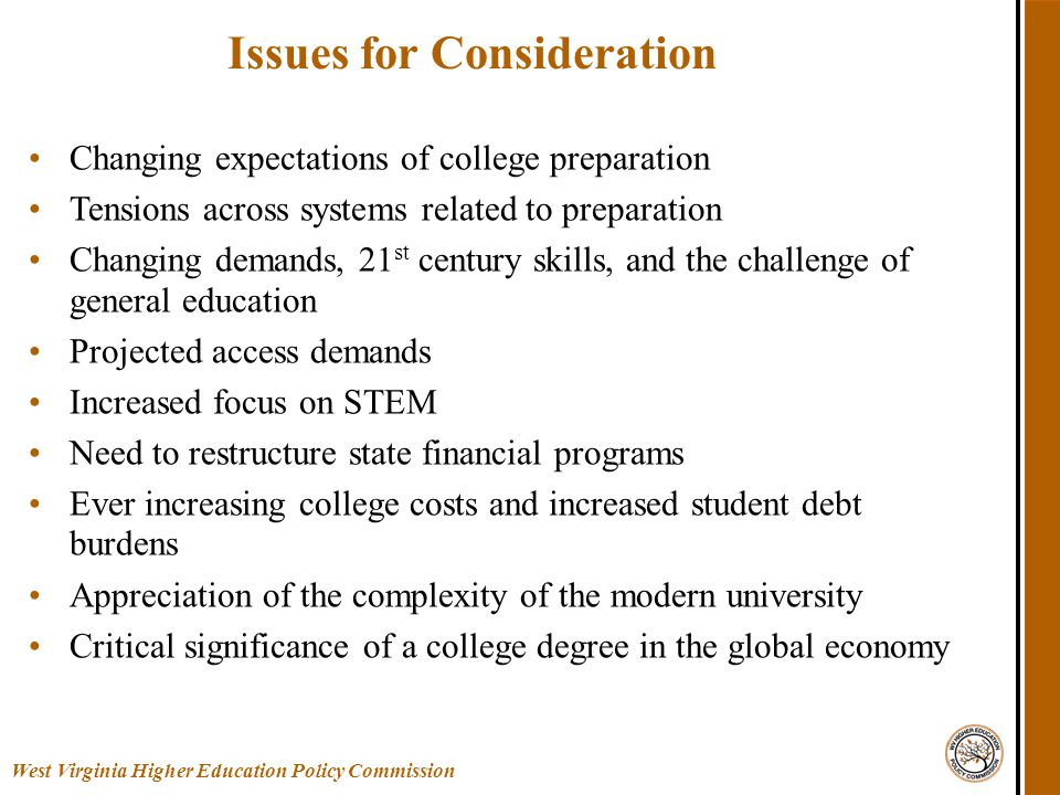 Issues for Consideration Changing expectations of college preparation Tensions across systems related to preparation Changing demands, 21 st century skills, and the challenge of general education Projected access demands Increased focus on STEM Need to restructure state financial programs Ever increasing college costs and increased student debt burdens Appreciation of the complexity of the modern university Critical significance of a college degree in the global economy West Virginia Higher Education Policy Commission