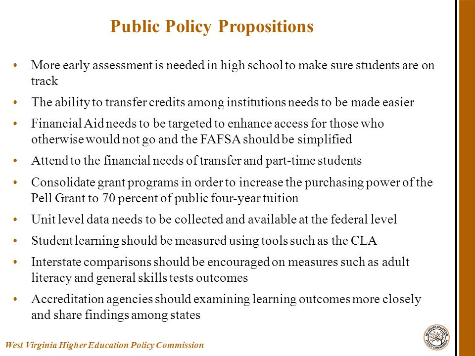Public Policy Propositions More early assessment is needed in high school to make sure students are on track The ability to transfer credits among institutions needs to be made easier Financial Aid needs to be targeted to enhance access for those who otherwise would not go and the FAFSA should be simplified Attend to the financial needs of transfer and part-time students Consolidate grant programs in order to increase the purchasing power of the Pell Grant to 70 percent of public four-year tuition Unit level data needs to be collected and available at the federal level Student learning should be measured using tools such as the CLA Interstate comparisons should be encouraged on measures such as adult literacy and general skills tests outcomes Accreditation agencies should examining learning outcomes more closely and share findings among states West Virginia Higher Education Policy Commission