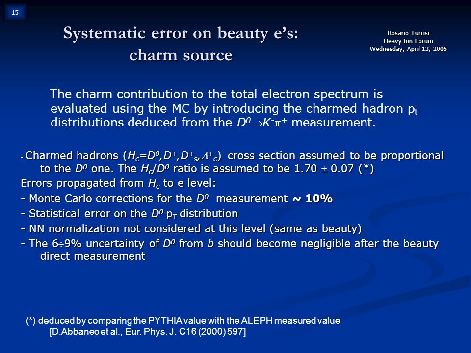 Rosario Turrisi Heavy Ion Forum Wednesday, April 13, 2005 15 Systematic error on beauty e's: charm source The charm contribution to the total electron spectrum is evaluated using the MC by introducing the charmed hadron p t distributions deduced from the D 0 K -  + measurement.