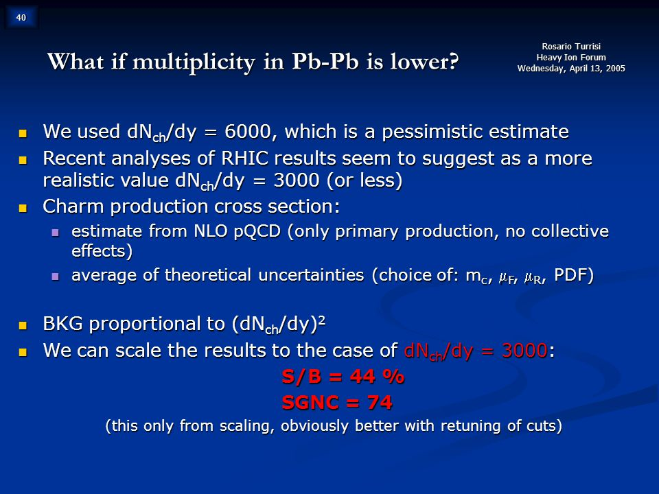 Rosario Turrisi Heavy Ion Forum Wednesday, April 13, 2005 40 What if multiplicity in Pb-Pb is lower.