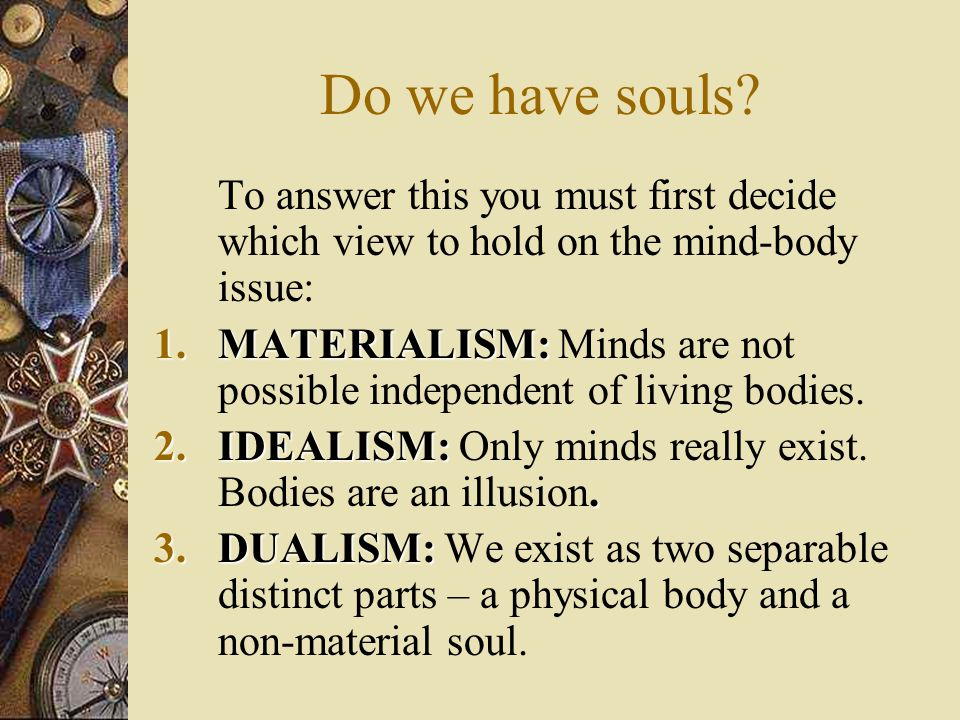 BASIC QUESTIONS Jordan, Lockyer and Tate in their Philosophy of Religion for A-level structure their discussion by posing the following questions:  Do we have souls.