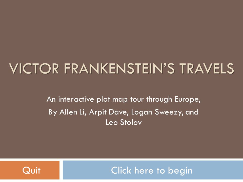 VICTOR FRANKENSTEIN'S TRAVELS An interactive plot map tour through Europe, By Allen Li, Arpit Dave, Logan Sweezy, and Leo Stolov QuitClick here to beg