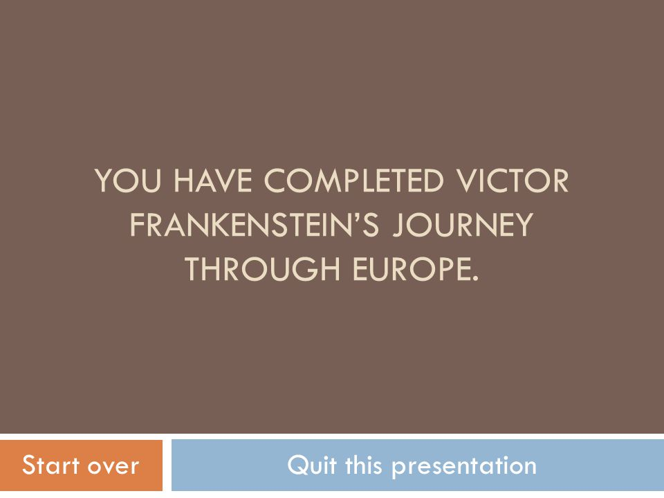 YOU HAVE COMPLETED VICTOR FRANKENSTEIN'S JOURNEY THROUGH EUROPE. Start overQuit this presentation