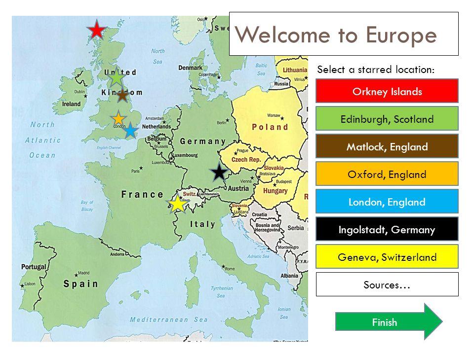 Welcome to Europe Select a starred location: Orkney Islands Oxford, England Edinburgh, Scotland London, England Ingolstadt, Germany Geneva, Switzerlan