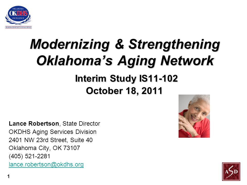 1 Modernizing & Strengthening Oklahoma's Aging Network Interim Study IS11-102 October 18, 2011 Lance Robertson, State Director OKDHS Aging Services Division 2401 NW 23rd Street, Suite 40 Oklahoma City, OK 73107 (405) 521-2281 lance.robertson@okdhs.org