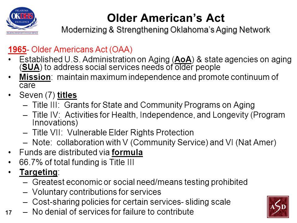 17 Modernizing & Strengthening Oklahoma's Aging Network Older American's Act Modernizing & Strengthening Oklahoma's Aging Network 1965- Older Americans Act (OAA) Established U.S.
