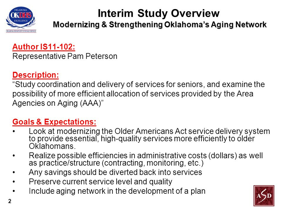 2 Modernizing & Strengthening Oklahoma's Aging Network Interim Study Overview Modernizing & Strengthening Oklahoma's Aging Network Author IS11-102: Representative Pam Peterson Description: Study coordination and delivery of services for seniors, and examine the possibility of more efficient allocation of services provided by the Area Agencies on Aging (AAA) Goals & Expectations: Look at modernizing the Older Americans Act service delivery system to provide essential, high-quality services more efficiently to older Oklahomans.