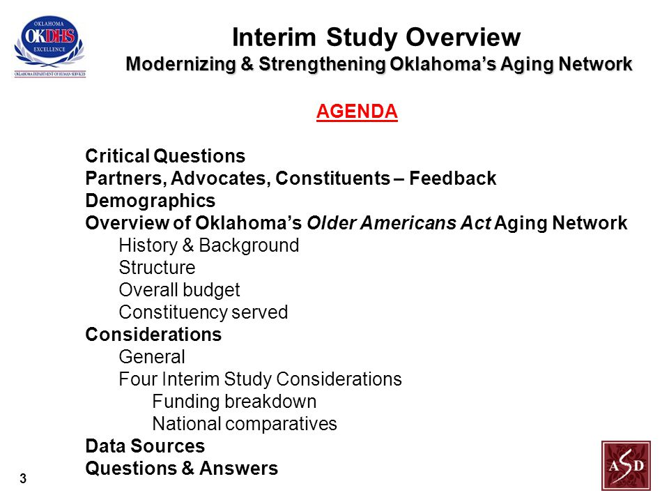 3 Modernizing & Strengthening Oklahoma's Aging Network Interim Study Overview Modernizing & Strengthening Oklahoma's Aging Network AGENDA Critical Questions Partners, Advocates, Constituents – Feedback Demographics Overview of Oklahoma's Older Americans Act Aging Network History & Background Structure Overall budget Constituency served Considerations General Four Interim Study Considerations Funding breakdown National comparatives Data Sources Questions & Answers