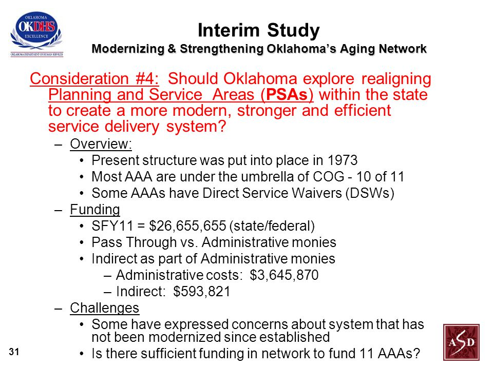 31 Modernizing & Strengthening Oklahoma's Aging Network Interim Study Modernizing & Strengthening Oklahoma's Aging Network Consideration #4: Should Oklahoma explore realigning Planning and Service Areas (PSAs) within the state to create a more modern, stronger and efficient service delivery system.